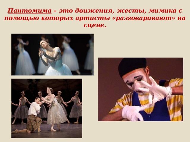 Пантомима – это движения, жесты, мимика с помощью которых артисты «разговаривают» на сцене.