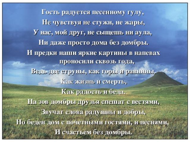 Гость радуется песенному гулу, Не чувствуя не стужи, не жары, У нас, мой друг, не сыщешь ни аула, Ни даже просто дома без домбры. И предки наши яркие картины в напевах проносили сквозь года, Ведь две струны, как горы и равнины. Как жизнь и смерть, Как радость и беда. На зов домбры друзья спешат с вестями, Звучат слова радушны и добры, Но беден дом с почетными гостями, и песнями, И счастьем без домбры.