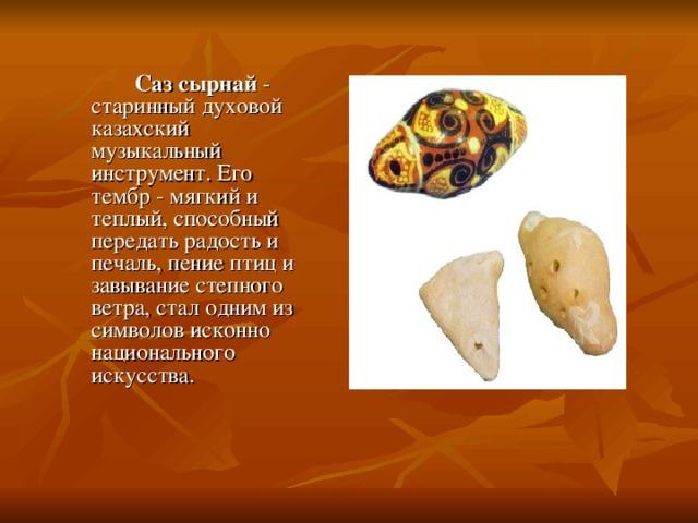 Саз сырнай - старинный духовой казахский музыкальный инструмент. Его тембр - мягкий и теплый, способный передать радость и печаль, пение птиц и завывание степного ветра, стал одним из символов исконно национального искусства.