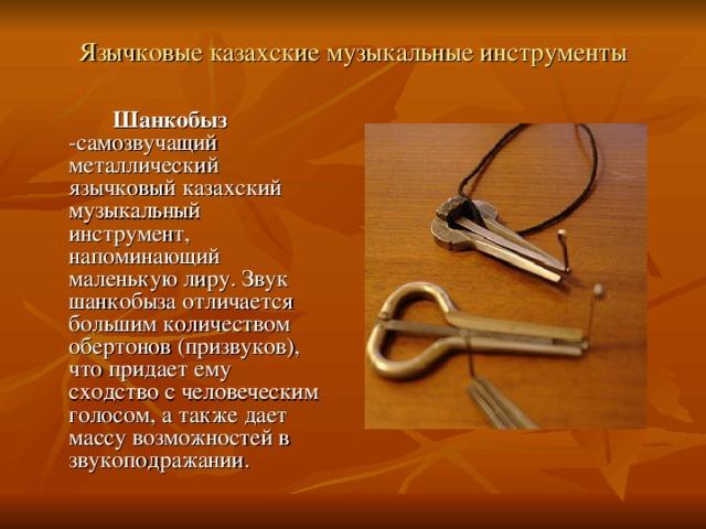 Язычковые казахские музыкальные инструменты     Шанкобыз -самозвучащий металлический язычковый казахский музыкальный инструмент, напоминающий маленькую лиру. Звук шанкобыза отличается большим количеством обертонов (призвуков), что придает ему сходство с человеческим голосом, а также дает массу возможностей в звукоподражании.