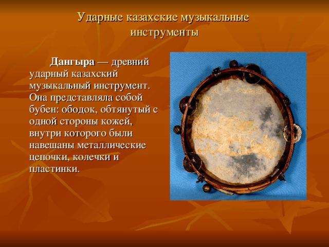 Ударные казахские музыкальные  инструменты     Дангыра — древний ударный казахский музыкальный инструмент. Она представляла собой бубен: ободок, обтянутый с одной стороны кожей, внутри которого были навешаны металлические цепочки, колечки и пластинки.
