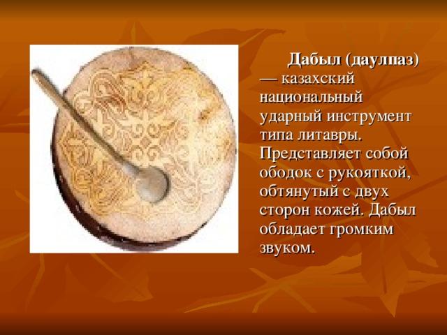 Дабыл (даулпаз) — казахский национальный ударный инструмент типа литавры. Представляет собой ободок с рукояткой, обтянутый с двух сторон кожей. Дабыл обладает громким звуком.
