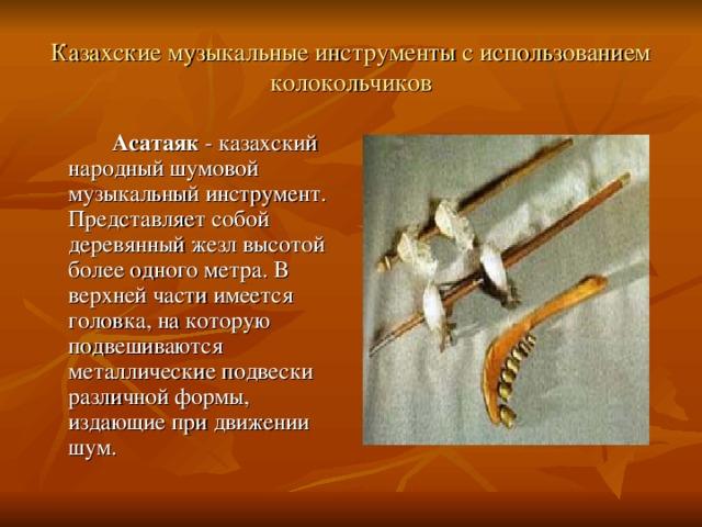 Казахские музыкальные инструменты с использованием колокольчиков   Асатаяк - казахский народный шумовой музыкальный инструмент. Представляет собой деревянный жезл высотой более одного метра. В верхней части имеется головка, на которую подвешиваются металлические подвески различной формы, издающие при движении шум.