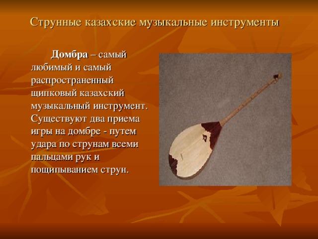 Струнные казахские музыкальные инструменты   Домбра – самый любимый и самый распространенный щипковый казахский музыкальный инструмент. Существуют два приема игры на домбре - путем удара по струнам всеми пальцами рук и пощипыванием струн.