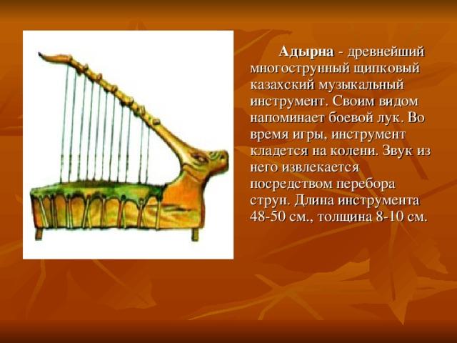 Адырна - древнейший многострунный щипковый казахский музыкальный инструмент. Своим видом напоминает боевой лук. Во время игры, инструмент кладется на колени. Звук из него извлекается посредством перебора струн. Длина инструмента 48-50 см., толщина 8-10 см.