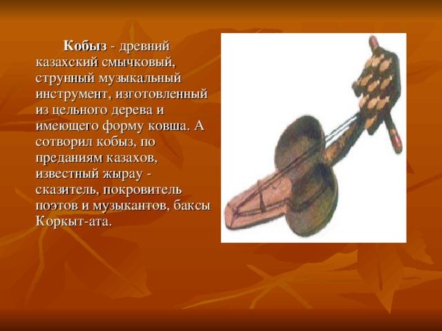Кобыз - древний казахский смычковый, струнный музыкальный инструмент, изготовленный из цельного дерева и имеющего форму ковша. А сотворил кобыз, по преданиям казахов, известный жырау - сказитель, покровитель поэтов и музыкантов, баксы Коркыт-ата.