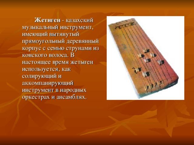 Жетиген - казахский музыкальный инструмент, имеющий вытянутый прямоугольный деревянный корпус с семью струнами из конского волоса. В настоящее время жетыген используется, как солирующий и аккомпанирующий инструмент в народных оркестрах и ансамблях.