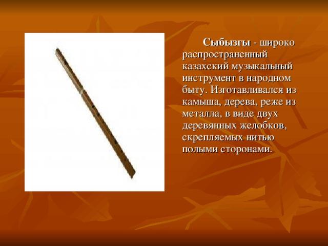 Сыбызгы - широко распространенный казахский музыкальный инструмент в народном быту. Изготавливался из камыша, дерева, реже из металла, в виде двух деревянных желобков, скрепляемых нитью полыми сторонами.