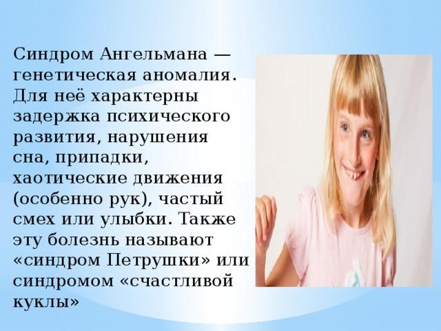 Синдром Ангельмана — генетическая аномалия. Для неё характерны задержка психического развития, нарушения сна, припадки, хаотические движения (особенно рук), частый смех или улыбки. Также эту болезнь называют «синдром Петрушки» или синдромом «счастливой куклы»