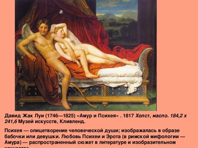 Давид Жак Луи (1746—1825) «Амур и Психея» . 1817 Холст, масло. 184,2 x 241,6 Музей искусств, Кливленд. Психея — олицетворение человеческой души; изображалась в образе бабочки или девушки. Любовь Психеи и Эрота (в римской мифологии — Амура) — распространенный сюжет в литературе и изобразительном искусстве.