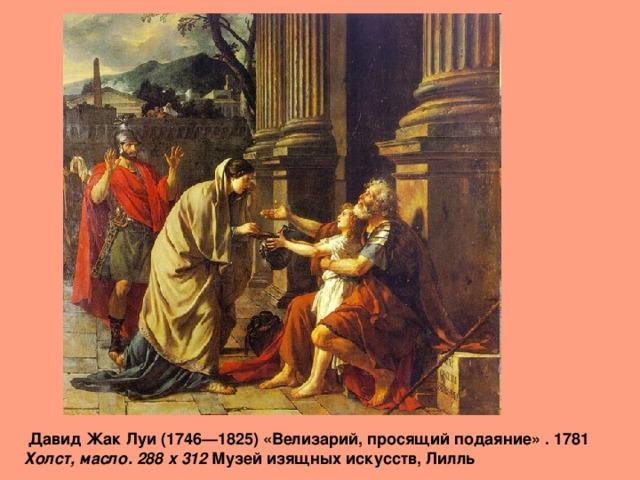Давид Жак Луи (1746—1825) «Велизарий, просящий подаяние» . 1781  Холст, масло. 288 x 312 Музей изящных искусств, Лилль