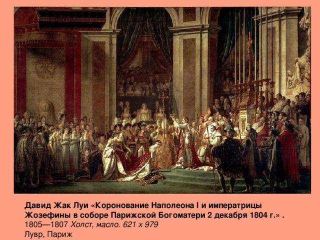 Давид Жак Луи «Коронование Наполеона I и императрицы Жозефины в соборе Парижской Богоматери 2 декабря 1804 г.» . 1805—1807 Холст, масло. 621 x 979   Лувр, Париж