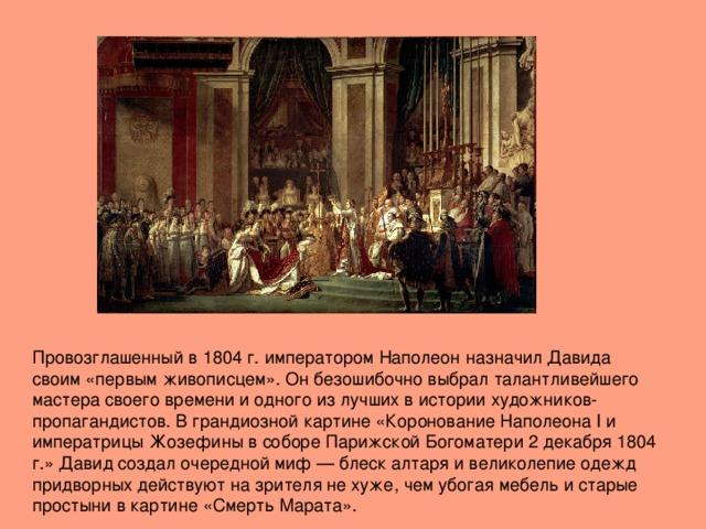 Провозглашенный в 1804 г. императором Наполеон назначил Давида своим «первым живописцем». Он безошибочно выбрал талантливейшего мастера своего времени и одного из лучших в истории художников-пропагандистов. В грандиозной картине «Коронование Наполеона I и императрицы Жозефины в соборе Парижской Богоматери 2 декабря 1804 г.» Давид создал очередной миф — блеск алтаря и великолепие одежд придворных действуют на зрителя не хуже, чем убогая мебель и старые простыни в картине «Смерть Марата».