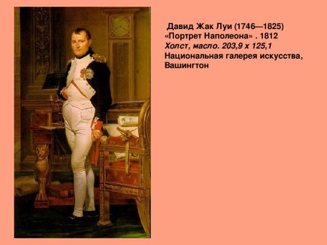 Давид Жак Луи (1746—1825)  «Портрет Наполеона» . 1812  Холст, масло. 203,9 x 125,1   Национальная галерея искусства, Вашингтон