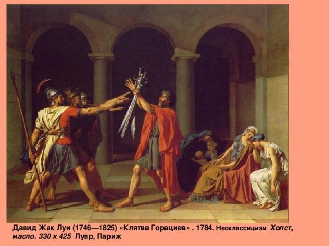 Давид Жак Луи (1746—1825) «Клятва Горациев» . 1784. Неоклассицизм Холст, масло. 330 x 425 Лувр, Париж