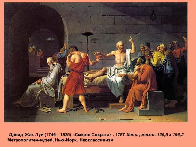 Давид Жак Луи (1746—1825) «Смерть Сократа» . 1787 Холст, масло. 129,5 x 196,2   Метрополитен-музей, Нью-Йорк. Неоклассицизм