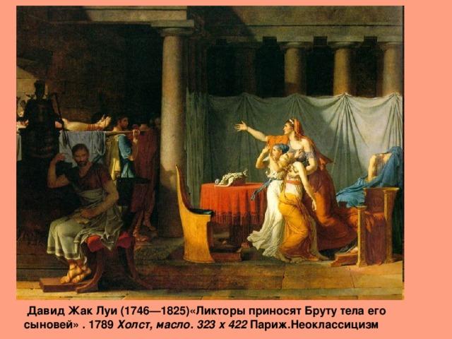Давид Жак Луи (1746—1825)«Ликторы приносят Бруту тела его сыновей» . 1789 Холст, масло. 323 x 422 Париж.Неоклассицизм