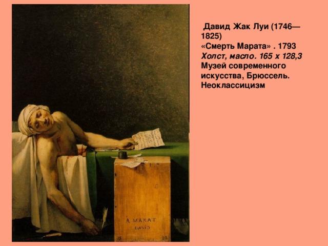 Давид Жак Луи (1746—1825)  «Смерть Марата» . 1793  Холст, масло. 165 x 128,3   Музей современного искусства, Брюссель. Неоклассицизм