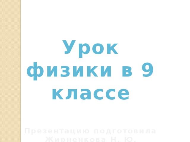 Урок физики в 9 классе  Презентацию подготовила Жирненкова Н. Ю.