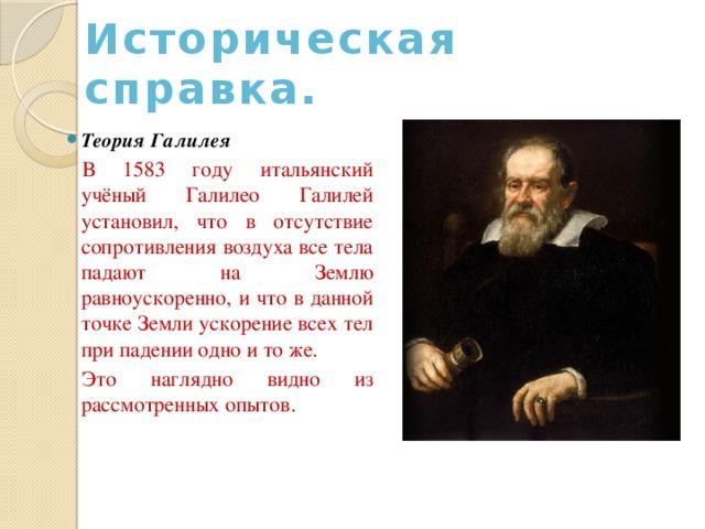 Историческая  справка. Теория Галилея  В 1583 году итальянский учёный Галилео Галилей установил, что в отсутствие сопротивления воздуха все тела падают на Землю равноускоренно, и что в данной точке Земли ускорение всех тел при падении одно и то же. Это наглядно видно из рассмотренных опытов.