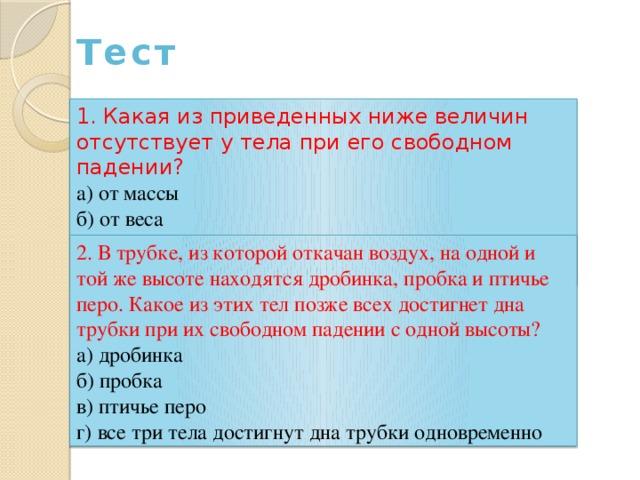 Тест 1. Какая из приведенных ниже величин отсутствует у тела при его свободном падении? а) от массы б) от веса в) от силы тяжести г) от всего вышеперечисленного 2. В трубке, из которой откачан воздух, на одной и той же высоте находятся дробинка, пробка и птичье перо. Какое из этих тел позже всех достигнет дна трубки при их свободном падении с одной высоты? а) дробинка б) пробка в) птичье перо г) все три тела достигнут дна трубки одновременно