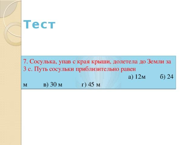 Тест 7. Сосулька, упав с края крыши, долетела до Земли за 3 с. Путь сосульки приблизительно равен а) 12м б) 24 м в) 30 м г) 45 м