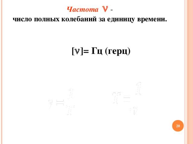 Частота   -  число полных колебаний за единицу времени.   T = v    1  v = T   v = T   1  T = v   T = v    1  v = T [  ] = Гц (герц)   v = T   1  T = v