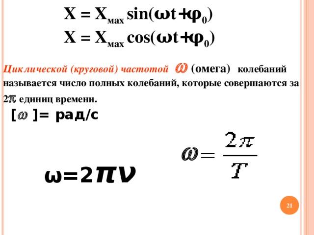 Х = Х мах  sin( ω t + φ 0 )  Х = Х мах  cos( ω t + φ 0 ) Циклической (круговой) частотой   (омега)  колебаний называется число полных колебаний, которые совершаются за 2  единиц времени.  [   ] = рад/с  ω =2 πν