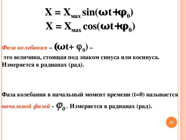 Х = Х мах  sin( ω t + φ 0 )  Х = Х мах  cos( ω t + φ 0 ) Фаза колебания – ( ω t +  0 ) –  это величина, стоящая под знаком синуса или косинуса. Измеряется в радианах (рад).    Фаза колебания в начальный момент времени ( t =0) называется начальной фазой -   0  . Измеряется в радианах (рад).