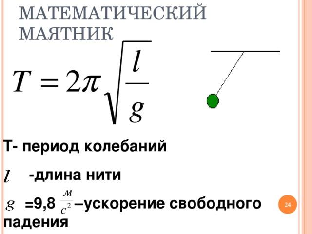 МАТЕМАТИЧЕСКИЙ МАЯТНИК Т- период колебаний  - длина нити  =9,8    –ускорение свободного падения