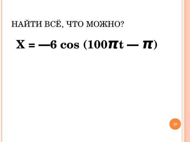 НАЙТИ ВСЁ, ЧТО МОЖНО? Х = ― 6  cos  (100 π t ― π )