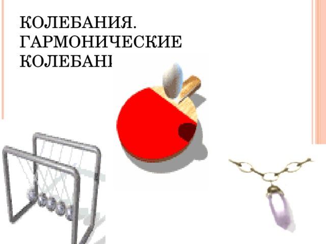 КОЛЕБАНИЯ. ГАРМОНИЧЕСКИЕ  КОЛЕБАНИЯ