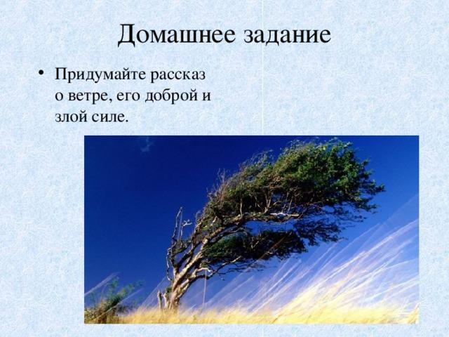 Домашнее задание Придумайте рассказ о ветре, его доброй и злой силе.