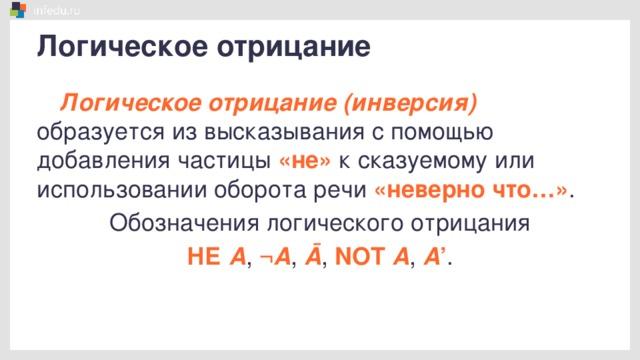 Логическое отрицание Логическое отрицание (инверсия) образуется из высказывания с помощью добавления частицы «не» к сказуемому или использовании оборота речи «неверно что…» . Обозначения логического отрицания НЕ А , ¬ А , Ā , NOT А , А ' .