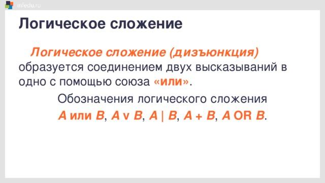 Логическое сложение Логическое сложение (дизъюнкция) образуется соединением двух высказываний в одно с помощью союза «или» . Обозначения логического сложения А или В , А v В , А   В , А + В , А OR В .