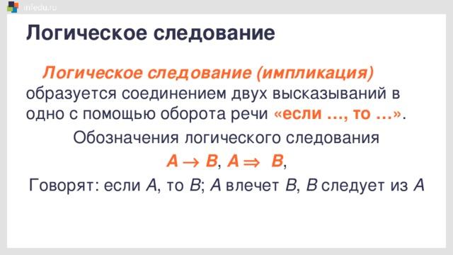 Логическое следование Логическое следование (импликация) образуется соединением двух высказываний в одно с помощью оборота речи «если …, то …» . Обозначения логического следования А  ®  В , А  Þ  В , Говорят: если А , то В ; А влечет В , В следует из А