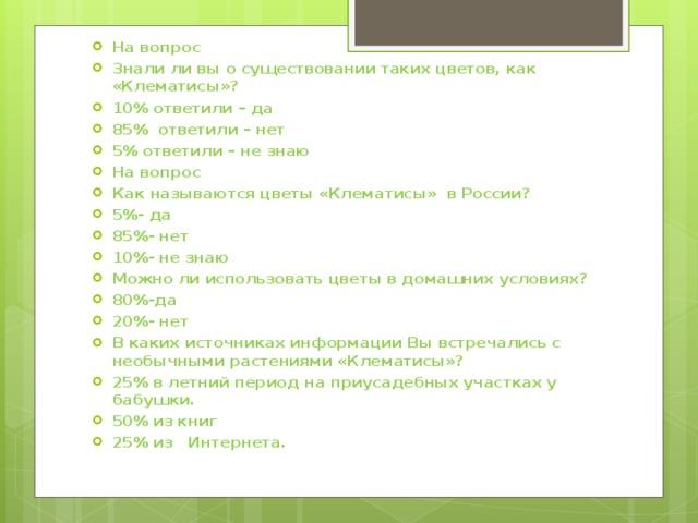 На вопрос Знали ли вы о существовании таких цветов, как «Клематисы»? 10% ответили – да 85% ответили – нет 5% ответили – не знаю На вопрос Как называются цветы «Клематисы» в России? 5%- да 85%- нет 10%- не знаю Можно ли использовать цветы в домашних условиях? 80%-да 20%- нет В каких источниках информации Вы встречались с необычными растениями «Клематисы»? 25% в летний период на приусадебных участках у бабушки. 50% из книг 25% из Интернета.