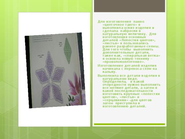 Для изготовления панно «цветочное танго» я выполнила эскиз изделия и сделала наброски в натуральную величину. Для изготовления основных деталей «Лепестки цветов», «листья» я пользовались раннее разработанные схемы. Для того чтобы выполнить дополнительные детали, такие как, «спиральная ветка» я освоила новую технику – «проволокоплетение». Изготовление деталей изделия начинала с переноса схем на кальку. Выполнила все детали изделия в натуральном виде. Определила, в какой очередности нужно выполнить все мелкие детали, а затем в какой последовательности изготовить крупные «лепестки цветов», «листья» и «серцевинки» -для цветов затем приступила к изготовлению деталей.
