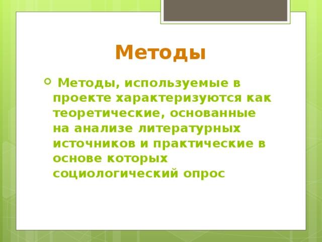 Методы  Методы, используемые в проекте характеризуются как теоретические, основанные на анализе литературных источников и практические в основе которых социологический опрос
