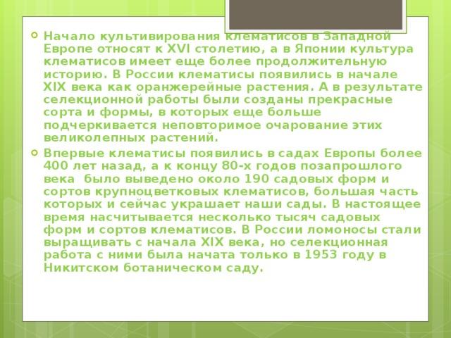 Начало культивирования клематисов в Западной Европе относят к XVI столетию, а в Японии культура клематисов имеет еще более продолжительную историю. В России клематисы появились в начале XIX века как оранжерейные растения. А в результате селекционной работы были созданы прекрасные сорта и формы, в которых еще больше подчеркивается неповторимое очарование этих великолепных растений. Впервые клематисы появились в садах Европы более 400 лет назад, а к концу 80-х годов позапрошлого века было выведено около 190 садовых форм и сортов крупноцветковых клематисов, большая часть которых и сейчас украшает наши сады. В настоящее время насчитывается несколько тысяч садовых форм и сортов клематисов. В России ломоносы стали выращивать с начала XIX века, но селекционная работа с ними была начата только в 1953 году в Никитском ботаническом саду.