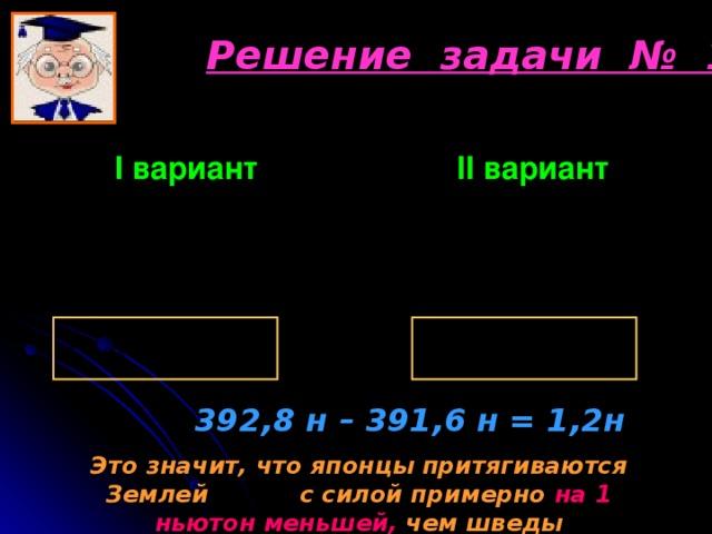 Решение задачи № 1 I вариант      II вариант  392,8 н – 391,6 н = 1,2н Это значит, что японцы притягиваются Землей с силой примерно на 1 ньютон меньшей, чем шведы