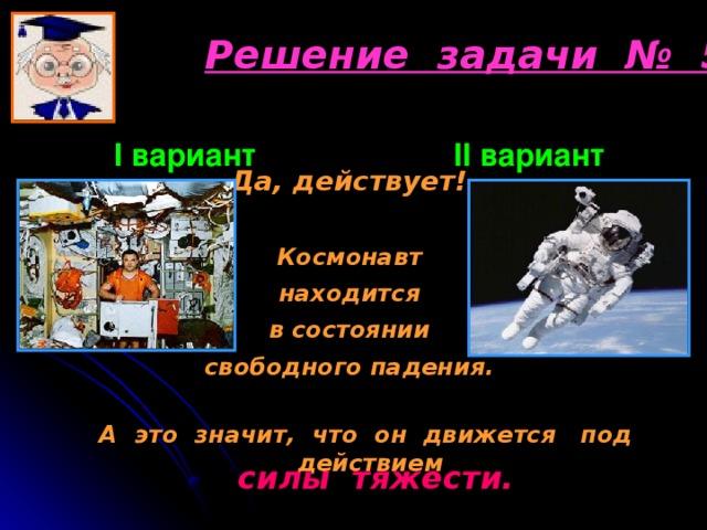 Решение задачи № 5 I вариант      II вариант  Да, действует! Космонавт находится в состоянии свободного падения. А это значит, что он движется под действием силы тяжести.