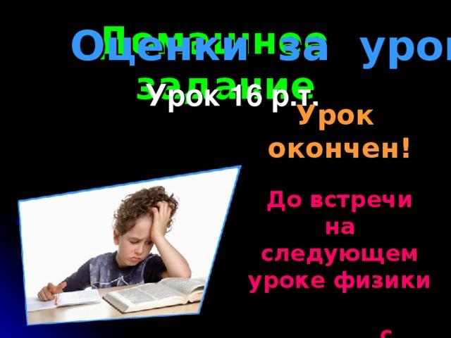 Домашнее задание Оценки за урок Урок 16 р.т. Урок окончен! До встречи на следующем уроке физики с выполненным Д/З.