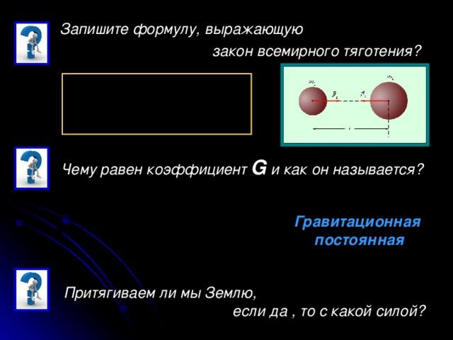 Запишите формулу, выражающую  закон всемирного тяготения?  Чему равен коэффициент G и как он называется? Гравитационная  постоянная Притягиваем ли мы Землю,  если да , то с какой силой?