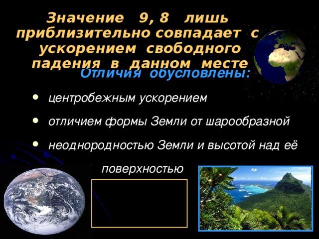 Значение 9, 8 лишь приблизительно совпадает с ускорением свободного падения в данном месте  Отличия обусловлены: центробежным ускорением отличием формы Земли от шарообразной неоднородностью Земли и высотой над её  поверхностью