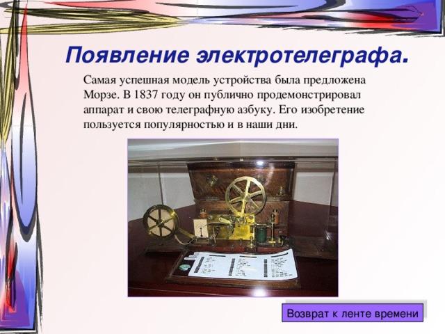 Появление электротелеграфа . Самая успешная модель устройства была предложена Морзе. В 1837 году он публично продемонстрировал аппарат и свою телеграфную азбуку. Его изобретение пользуется популярностью и в наши дни.