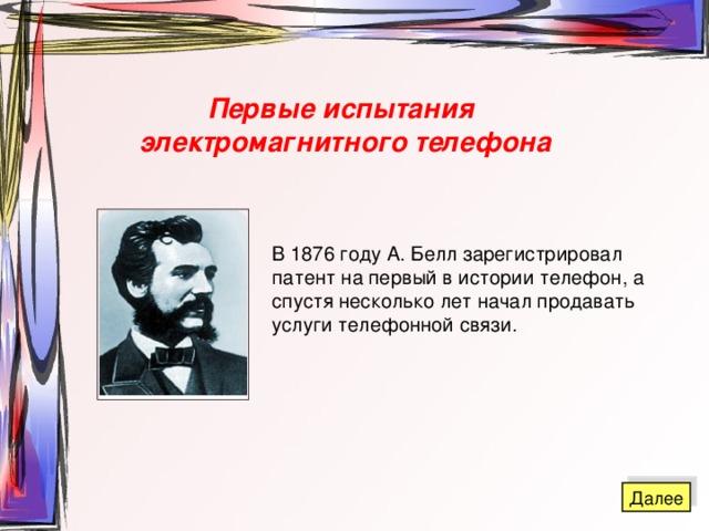 Первые испытания электромагнитного телефона В 1876 году А. Белл зарегистрировал патент на первый в истории телефон, а спустя несколько лет начал продавать услуги телефонной связи.
