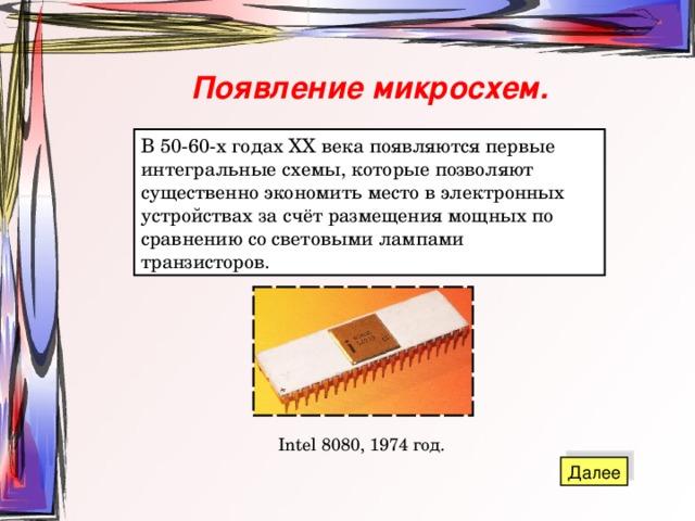 Появление микросхем. В 50-60-х годах XX века появляются первые интегральные схемы, которые позволяют существенно экономить место в электронных устройствах за счёт размещения мощных по сравнению со световыми лампами транзисторов. Intel 8080, 1974 год.