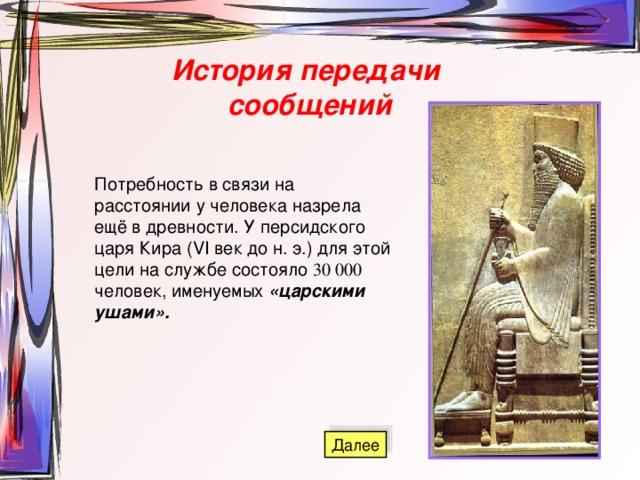 История передачи сообщений Потребность в связи на расстоянии у человека назрела ещё в древности. У персидского царя Кира (VI век до н. э.) для этой цели на службе состояло 30 000 человек, именуемых «царскими ушами».