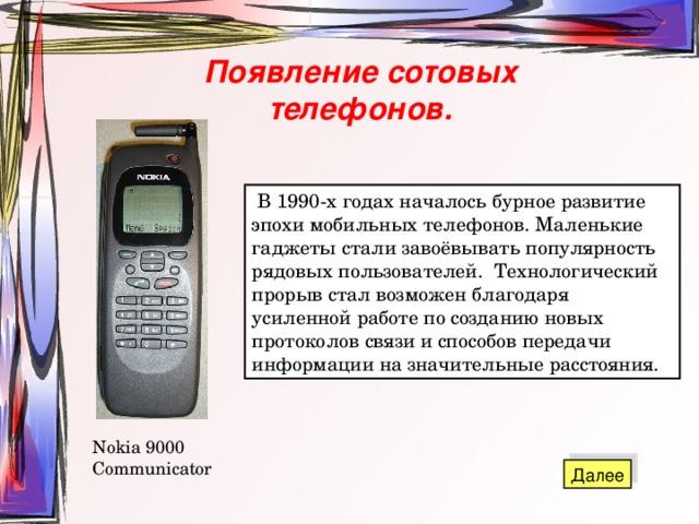 Появление сотовых телефонов.  В 1990-х годах началось бурное развитие эпохи мобильных телефонов. Маленькие гаджеты стали завоёвывать популярность рядовых пользователей. Технологический прорыв стал возможен благодаря усиленной работе по созданию новых протоколов связи и способов передачи информации на значительные расстояния. Nokia 9000 Communicator